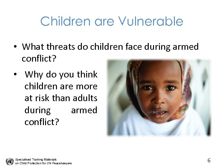 Children are Vulnerable • What threats do children face during armed conflict? • Why