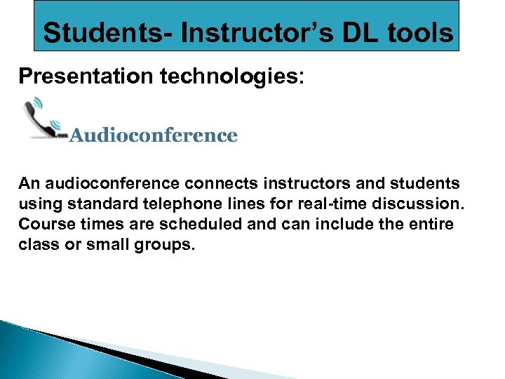 Students- Instructor's DL tools Presentation technologies: An audioconference connects instructors and students using standard