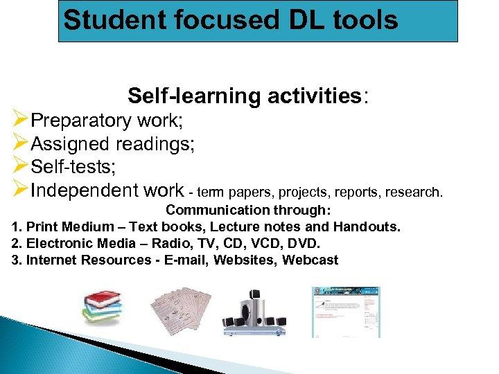 Student focused DL tools Self-learning activities: ØPreparatory work; ØAssigned readings; ØSelf-tests; ØIndependent work -