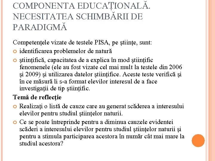 COMPONENTA EDUCAŢIONALĂ. NECESITATEA SCHIMBĂRII DE PARADIGMĂ Competenţele vizate de testele PISA, pe ştiinţe, sunt: