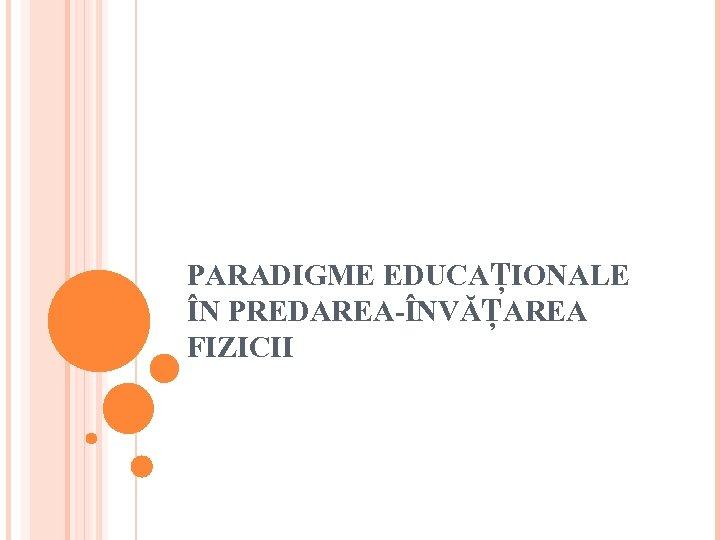 PARADIGME EDUCAŢIONALE ÎN PREDAREA-ÎNVĂŢAREA FIZICII