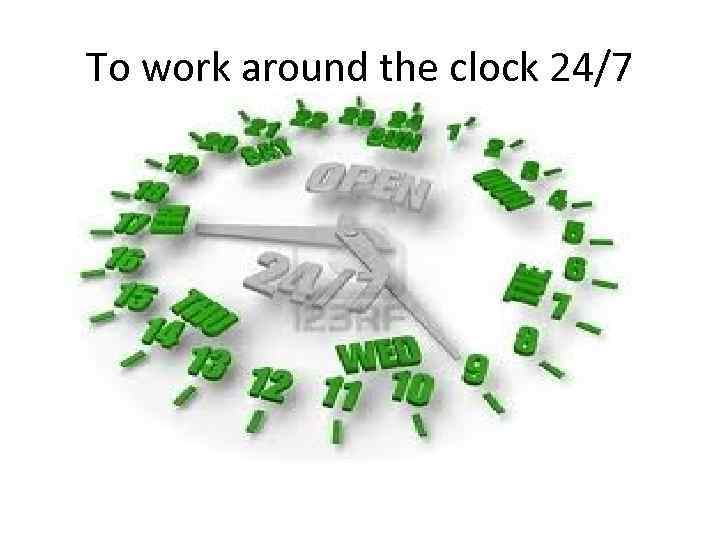To work around the clock 24/7