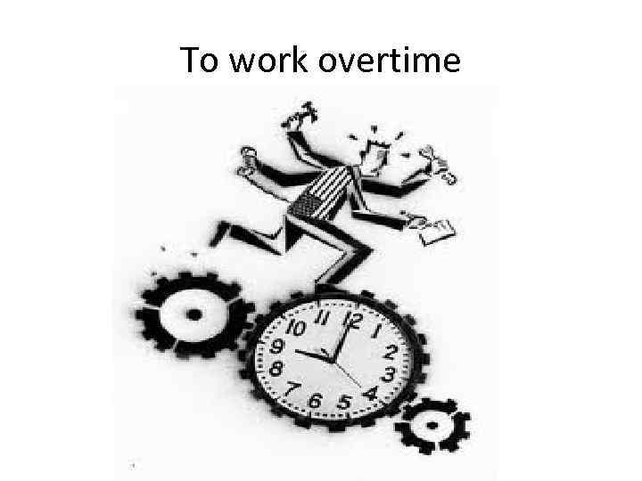 To work overtime