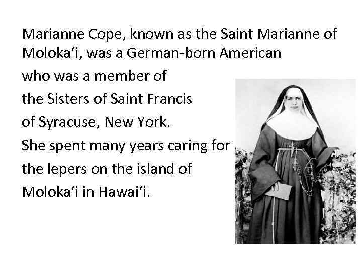 Marianne Cope, known as the Saint Marianne of Molokaʻi, was a German-born American who