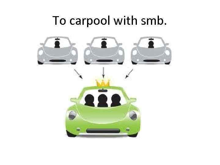 To carpool with smb.