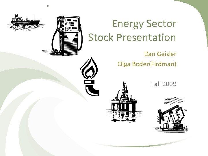Energy Sector Stock Presentation Dan Geisler Olga Boder(Firdman) Fall 2009