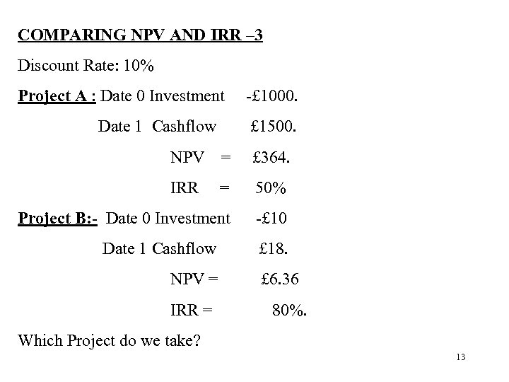 COMPARING NPV AND IRR – 3 Discount Rate: 10% Project A : Date 0