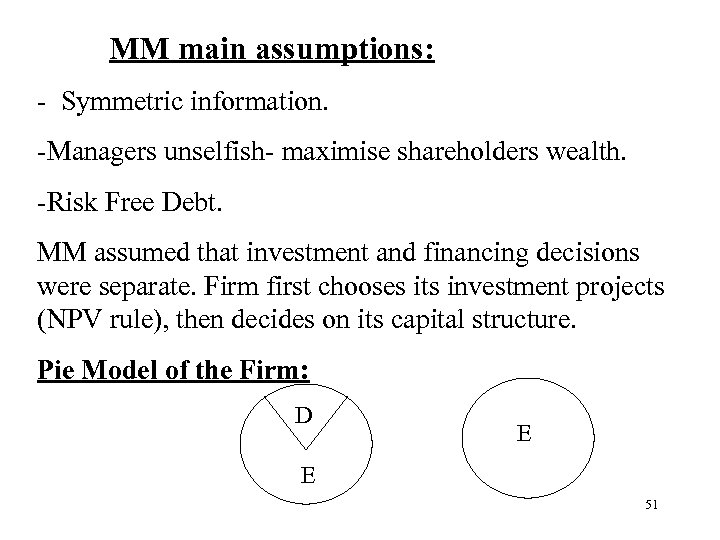 MM main assumptions: - Symmetric information. -Managers unselfish- maximise shareholders wealth. -Risk Free
