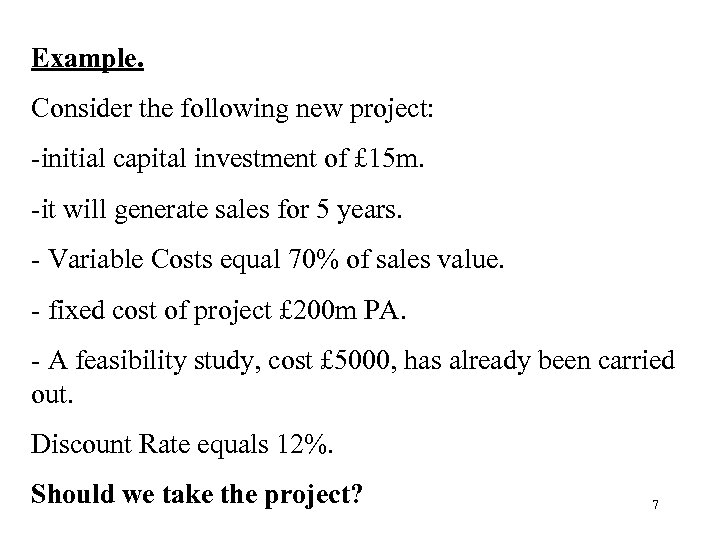 Example. Consider the following new project: -initial capital investment of £ 15 m. -it