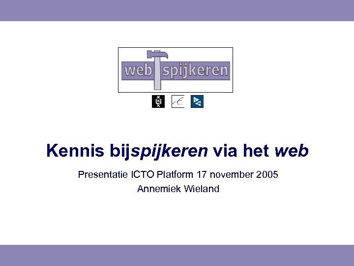 Kennis bijspijkeren via het web Presentatie ICTO Platform 17 november 2005 Annemiek Wieland