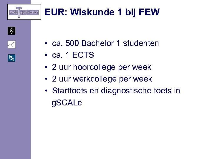 EUR: Wiskunde 1 bij FEW • ca. 500 Bachelor 1 studenten • ca. 1