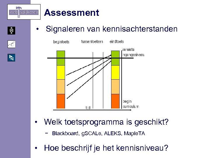 Assessment • Signaleren van kennisachterstanden • Welk toetsprogramma is geschikt? − Blackboard, g. SCALe,