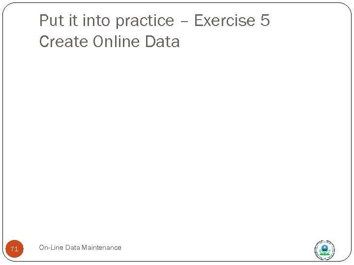 Put it into practice – Exercise 5 Create Online Data 71 On-Line Data Maintenance