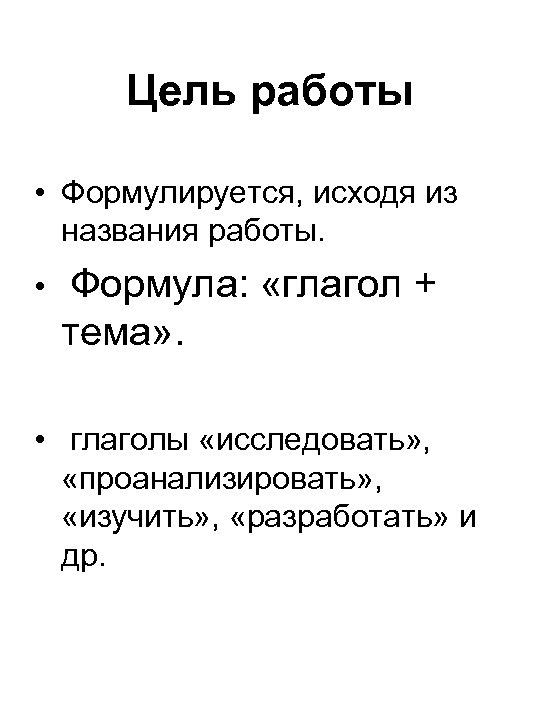 Цель работы • Формулируется, исходя из названия работы. • Формула: «глагол + тема» .
