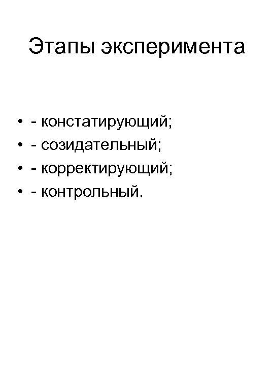 Этапы эксперимента • • - констатирующий; - созидательный; - корректирующий; - контрольный.