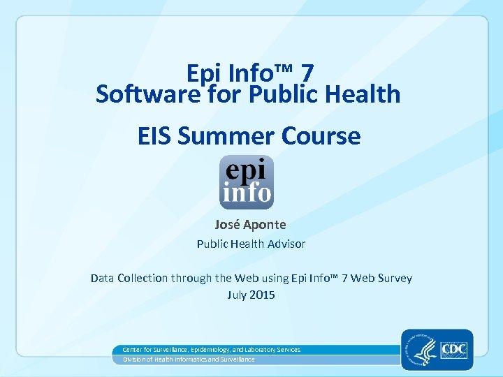 Epi Info™ 7 Software for Public Health EIS Summer Course José Aponte Public Health