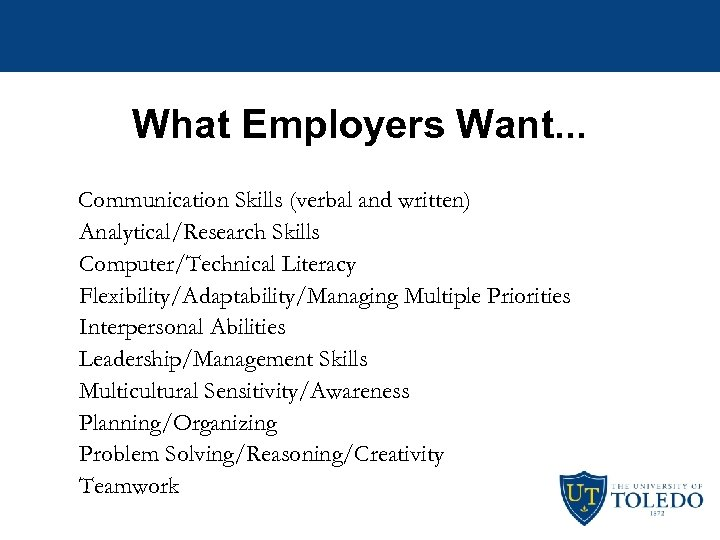 What Employers Want. . . Communication Skills (verbal and written) Analytical/Research Skills Computer/Technical Literacy
