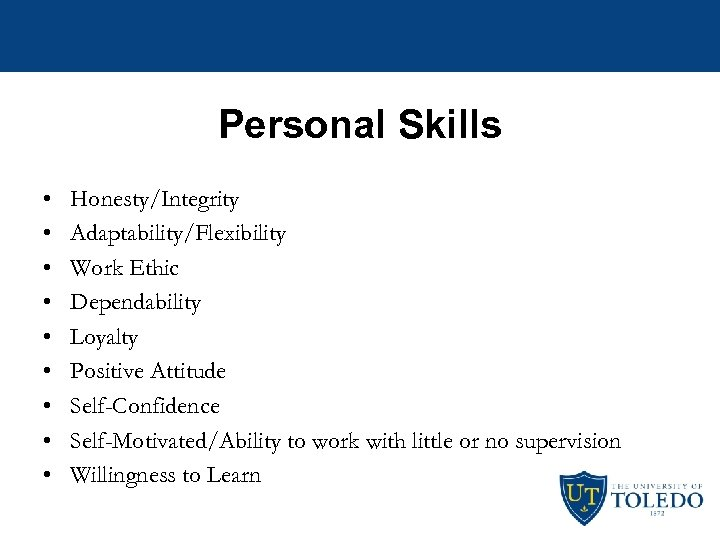 Personal Skills • • • Honesty/Integrity Adaptability/Flexibility Work Ethic Dependability Loyalty Positive Attitude Self-Confidence