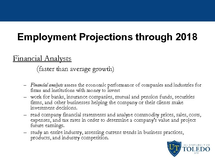 Employment Projections through 2018 Financial Analysts (faster than average growth) – Financial analysts assess