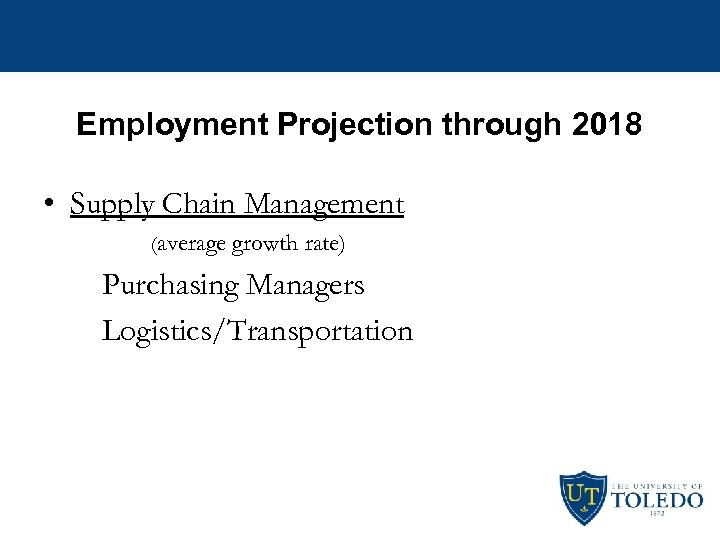 Employment Projection through 2018 • Supply Chain Management (average growth rate) Purchasing Managers Logistics/Transportation