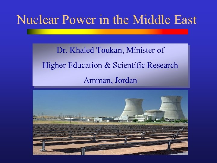 Nuclear Power in the Middle East Dr. Khaled Toukan, Minister of Higher Education &
