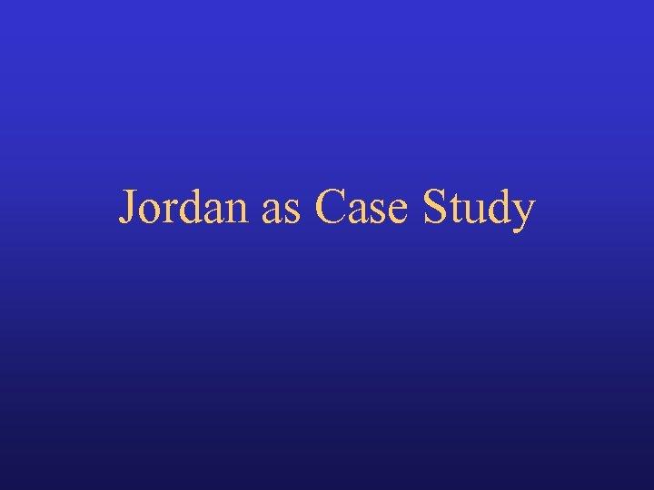 Jordan as Case Study