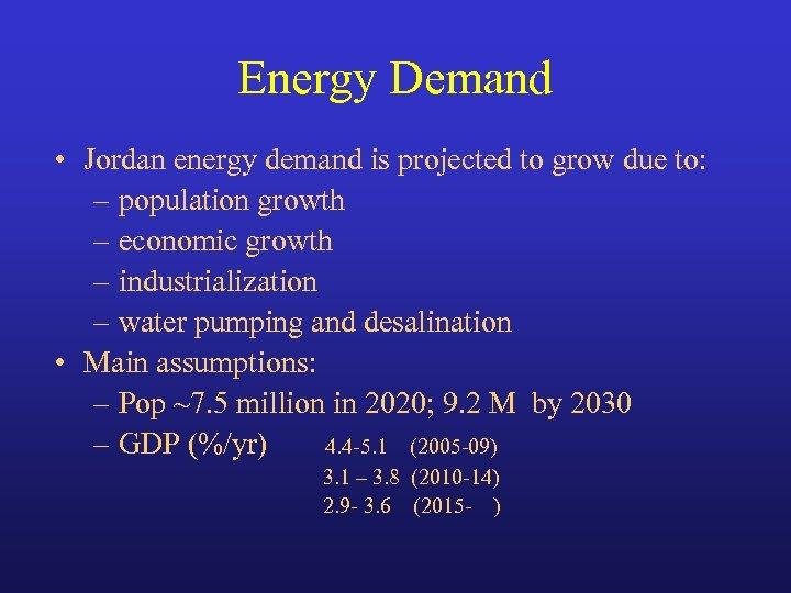 Energy Demand • Jordan energy demand is projected to grow due to: – population
