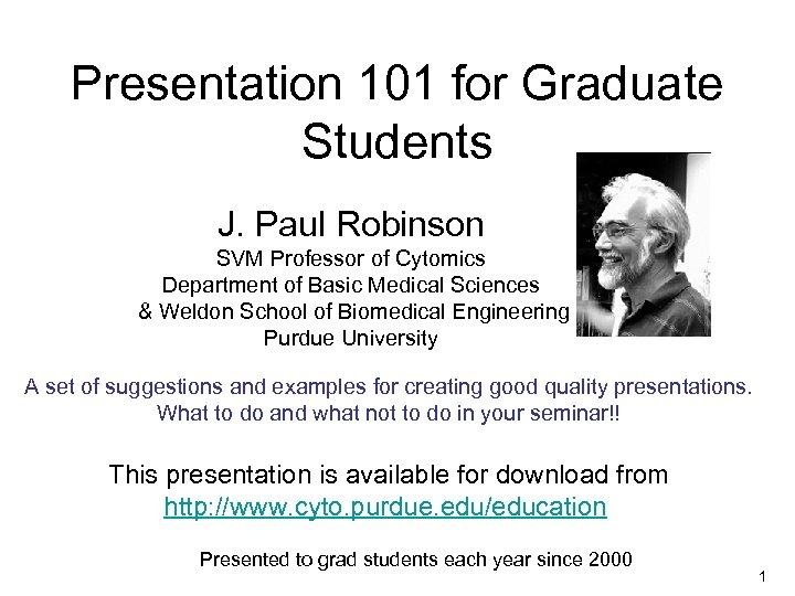 Presentation 101 for Graduate Students J. Paul Robinson SVM Professor of Cytomics Department of