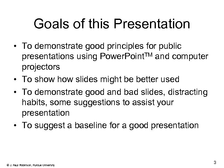 Goals of this Presentation • To demonstrate good principles for public presentations using Power.