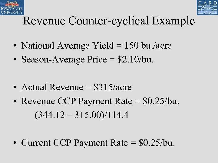Revenue Counter-cyclical Example • National Average Yield = 150 bu. /acre • Season-Average Price