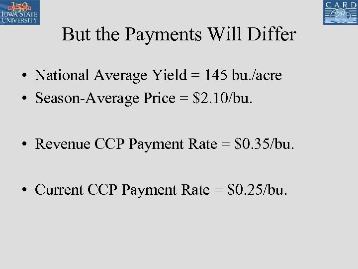 But the Payments Will Differ • National Average Yield = 145 bu. /acre •