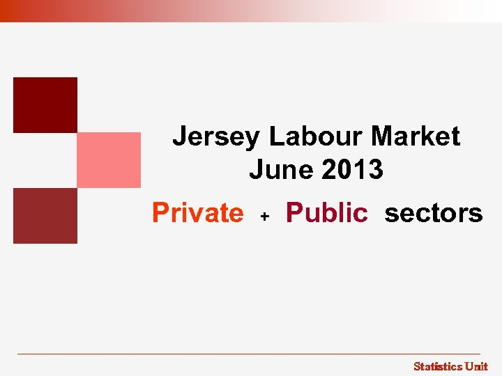 Jersey Labour Market June 2013 Private + Public sectors Statistics Unit
