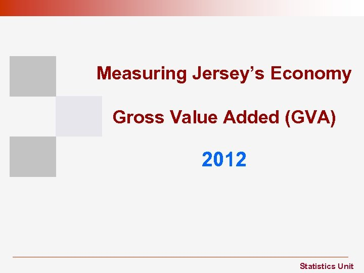Measuring Jersey's Economy Gross Value Added (GVA) 2012 Statistics Unit