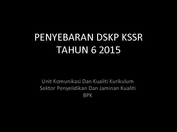 PENYEBARAN DSKP KSSR TAHUN 6 2015 Unit Komunikasi Dan Kualiti Kurikulum Sektor Penyelidikan Dan