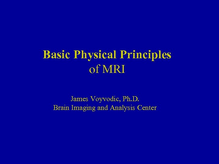 Basic Physical Principles of MRI James Voyvodic, Ph. D. Brain Imaging and Analysis Center