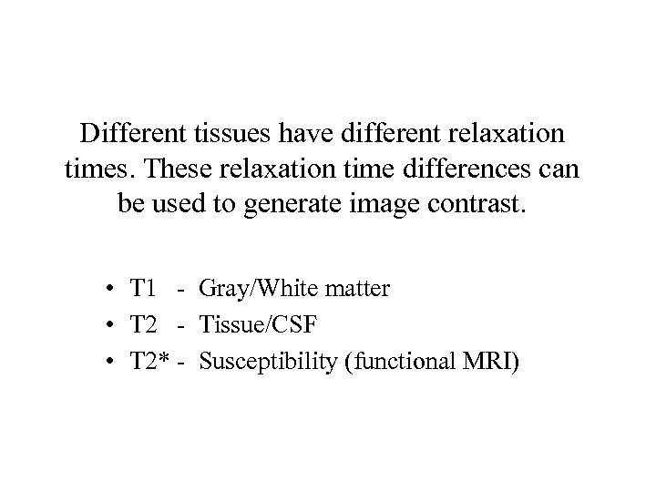 Different tissues have different relaxation times. These relaxation time differences can be used to