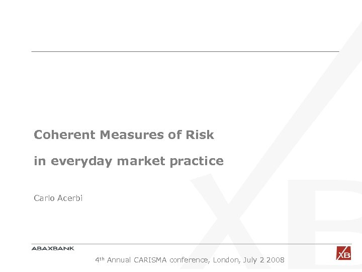 Coherent Measures of Risk in everyday market practice Carlo Acerbi 4 th Annual CARISMA