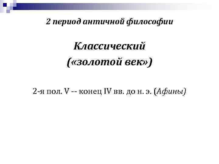 2 период античной философии Классический ( «золотой век» ) 2 -я пол. V --
