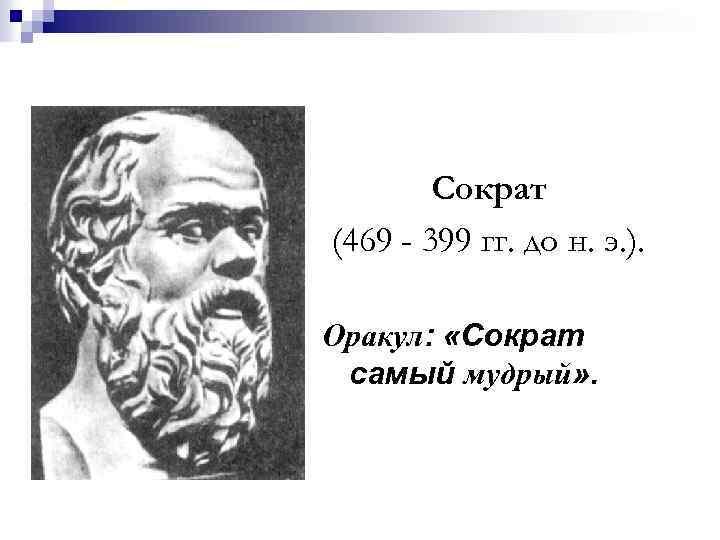Сократ (469 - 399 гг. до н. э. ). Оракул: «Сократ самый мудрый» .