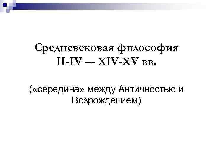 Средневековая философия II-IV –- XIV-XV вв. ( «середина» между Античностью и Возрождением)