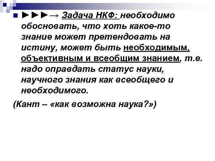 n ►►►→ Задача НКФ: необходимо обосновать, что хоть какое-то знание может претендовать на истину,
