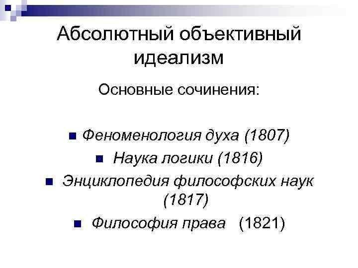 Абсолютный объективный идеализм Основные сочинения: Феноменология духа (1807) n Наука логики (1816) Энциклопедия философских