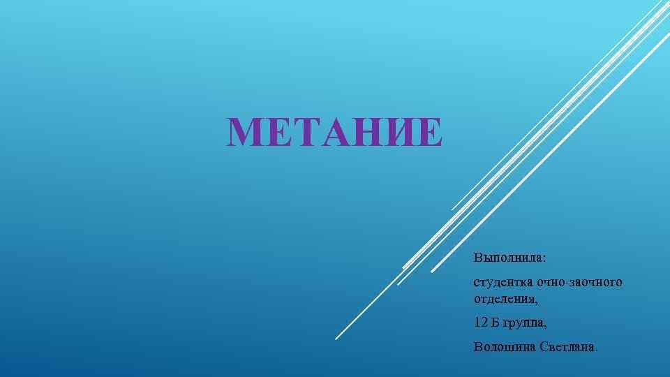 МЕТАНИЕ Выполнила: студентка очно-заочного отделения, 12 Б группа, Волошина Светлана.