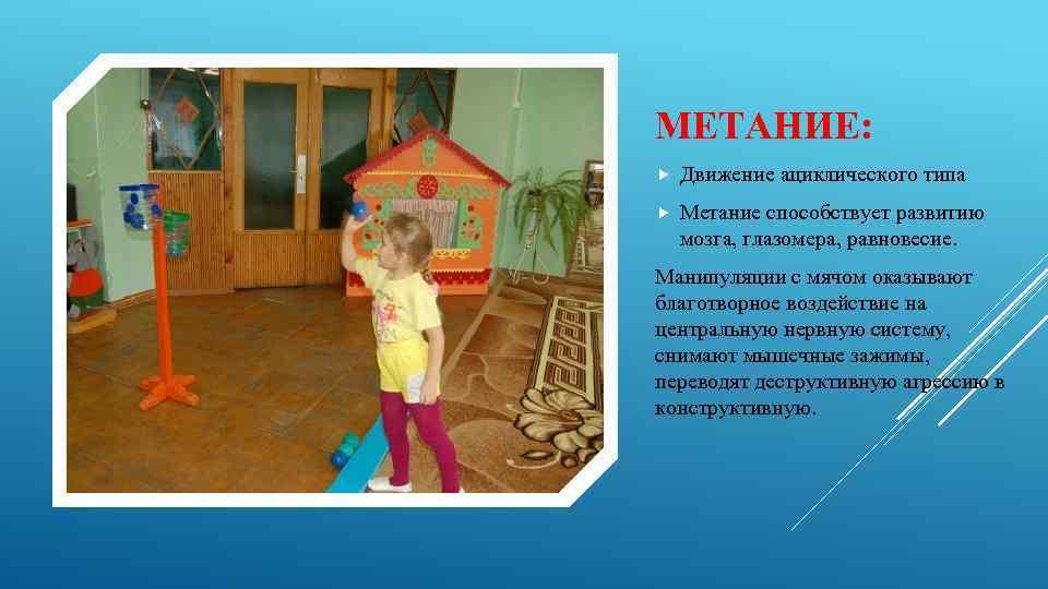 МЕТАНИЕ: Движение ациклического типа Метание способствует развитию мозга, глазомера, равновесие. Манипуляции с мячом оказывают