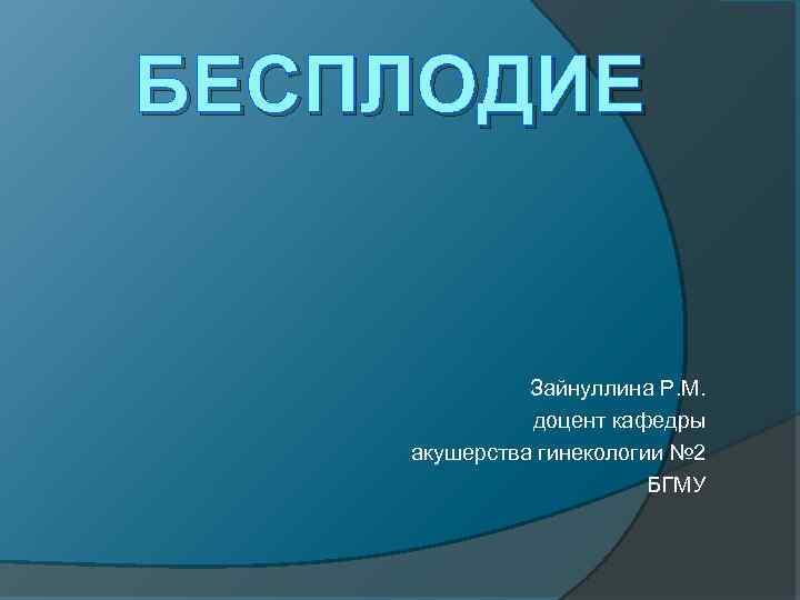 БЕСПЛОДИЕ Зайнуллина Р. М. доцент кафедры акушерства гинекологии № 2 БГМУ