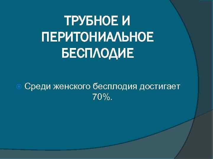 ТРУБНОЕ И ПЕРИТОНИАЛЬНОЕ БЕСПЛОДИЕ Среди женского бесплодия достигает 70%.
