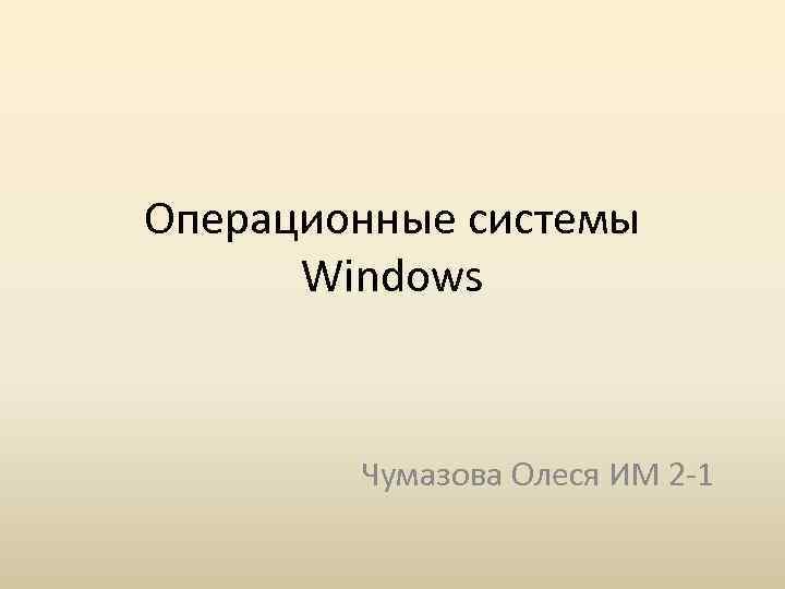 Операционные системы Windows Чумазова Олеся ИМ 2 -1
