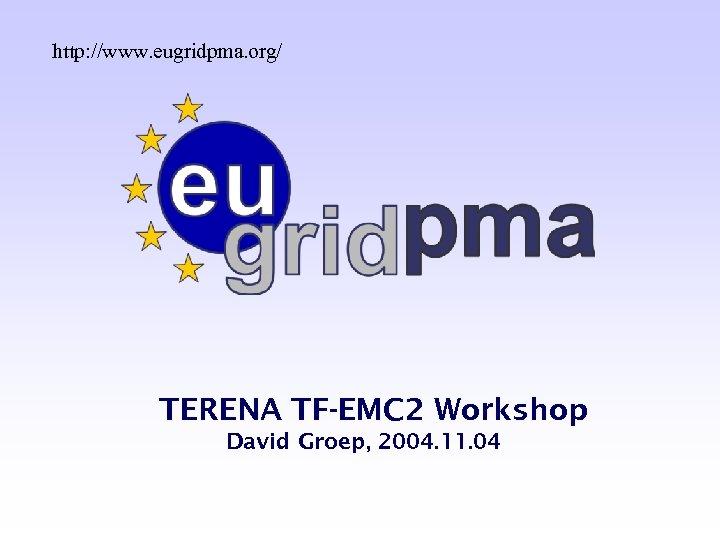 http: //www. eugridpma. org/ TERENA TF-EMC 2 Workshop David Groep, 2004. 11. 04