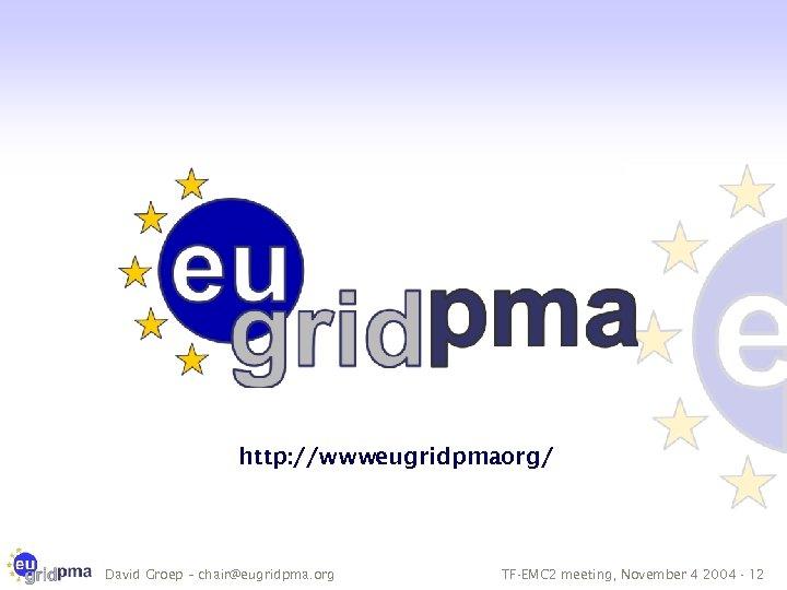 http: //www. eugridpma. org/ David Groep – chair@eugridpma. org TF-EMC 2 meeting, November 4