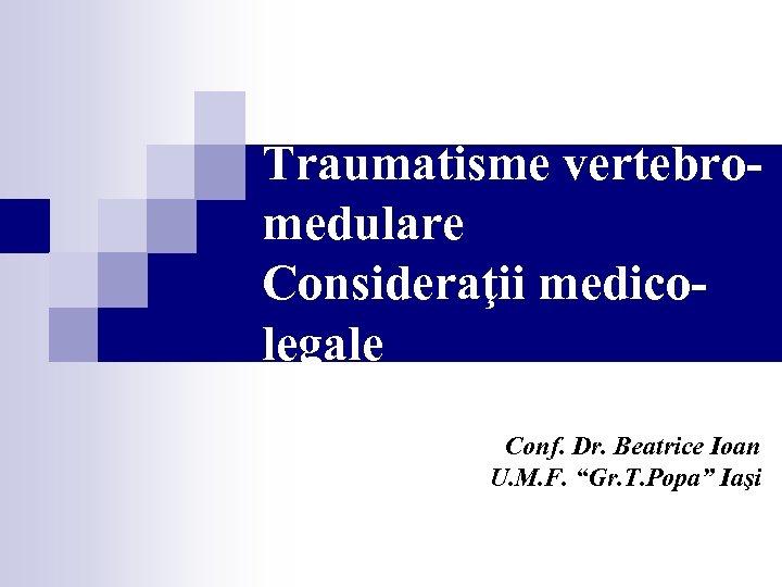 "Traumatisme vertebromedulare Consideraţii medicolegale Conf. Dr. Beatrice Ioan U. M. F. ""Gr. T. Popa"""